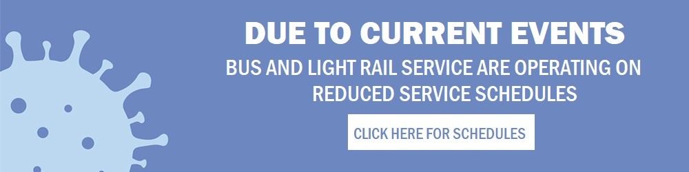 Due to current events, bus and light rail service are operating on reduced schedules. Click Here For Schedules